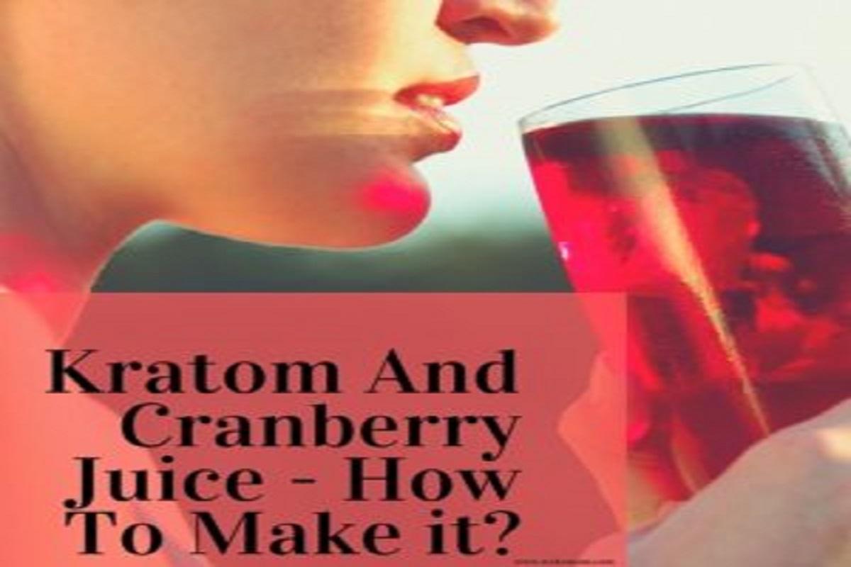 Kratom With Cranberry Juice - Health Benefits - Mixing Method To Get